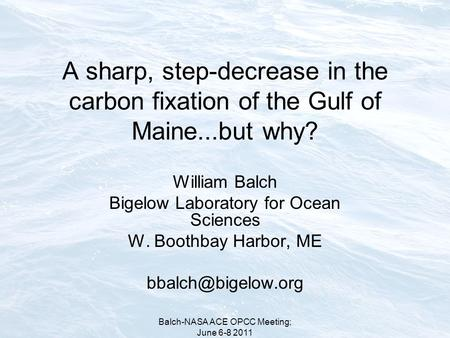 Balch-NASA ACE OPCC Meeting; June 6-8 2011 A sharp, step-decrease in the carbon fixation of the Gulf of Maine...but why? William Balch Bigelow Laboratory.