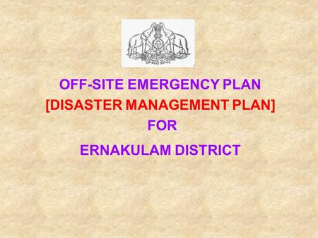 OFF-SITE EMERGENCY PLAN [DISASTER MANAGEMENT PLAN] FOR ERNAKULAM DISTRICT.