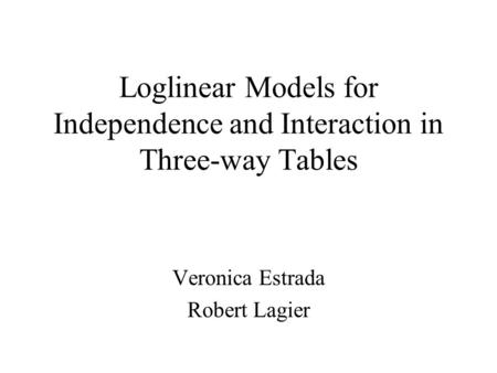 Loglinear Models for Independence and Interaction in Three-way Tables Veronica Estrada Robert Lagier.