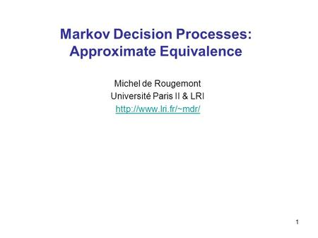 1 Markov Decision Processes: Approximate Equivalence Michel de Rougemont Université Paris II & LRI