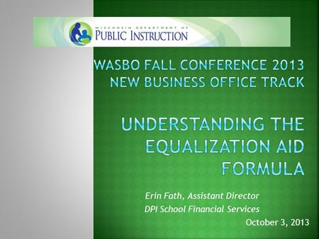 Erin Fath, Assistant Director DPI School Financial Services October 3, 2013.