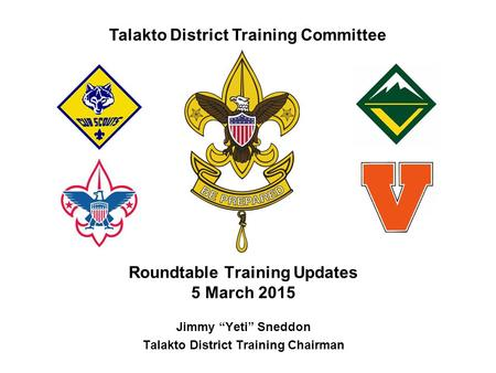 "Talakto District Training Committee Roundtable Training Updates 5 March 2015 Jimmy ""Yeti"" Sneddon Talakto District Training Chairman."