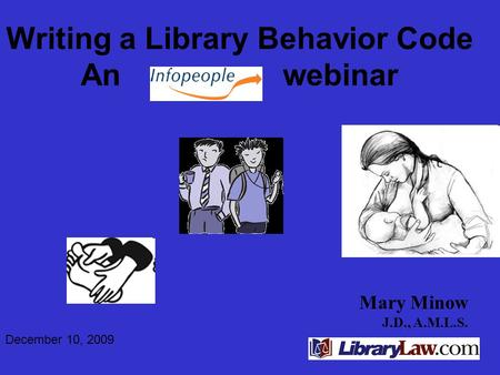 Mary Minow J.D., A.M.L.S. Writing a Library Behavior Code An webinar December 10, 2009.
