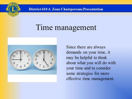 Time management District 410 A Zone Chairpersons Presentation Since there are always demands on your time, it may be helpful to think about what you will.