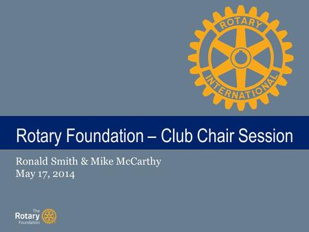 TITLE Rotary Foundation – Club Chair Session Ronald Smith & Mike McCarthy May 17, 2014.