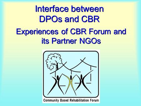 Interface between DPOs and CBR Experiences of CBR Forum and its Partner NGOs.