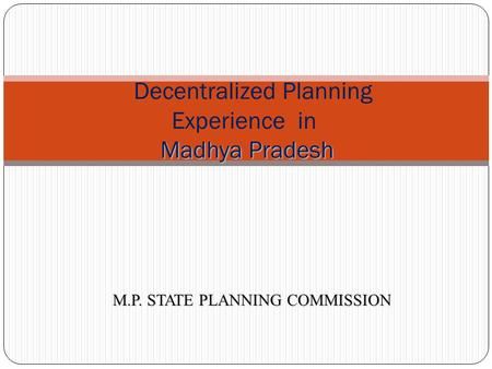 1 Madhya Pradesh Decentralized Planning Experience in Madhya Pradesh M.P. STATE PLANNING COMMISSION.