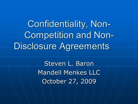 Confidentiality, Non- Competition and Non- Disclosure Agreements Steven L. Baron Mandell Menkes LLC October 27, 2009.