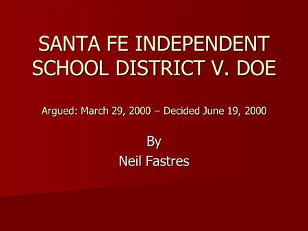 SANTA FE INDEPENDENT SCHOOL DISTRICT V. DOE Argued: March 29, 2000 – Decided June 19, 2000 By Neil Fastres.