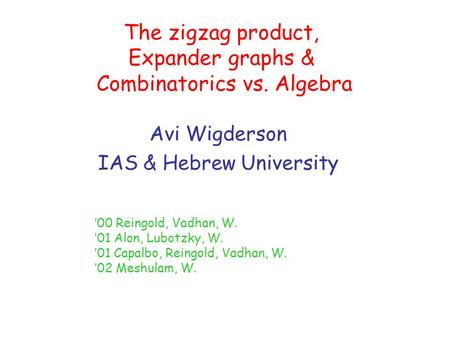 The zigzag product, Expander graphs & Combinatorics vs. Algebra Avi Wigderson IAS & Hebrew University '00 Reingold, Vadhan, W. '01 Alon, Lubotzky, W. '01.