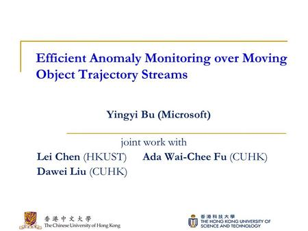 Efficient Anomaly Monitoring over Moving Object Trajectory Streams joint work with Lei Chen (HKUST) Ada Wai-Chee Fu (CUHK) Dawei Liu (CUHK) Yingyi Bu (Microsoft)