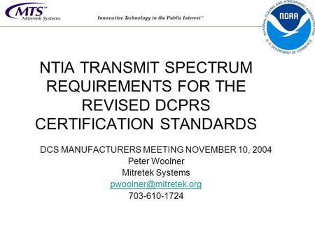 NTIA TRANSMIT SPECTRUM REQUIREMENTS FOR THE REVISED DCPRS CERTIFICATION STANDARDS DCS MANUFACTURERS MEETING NOVEMBER 10, 2004 Peter Woolner Mitretek Systems.