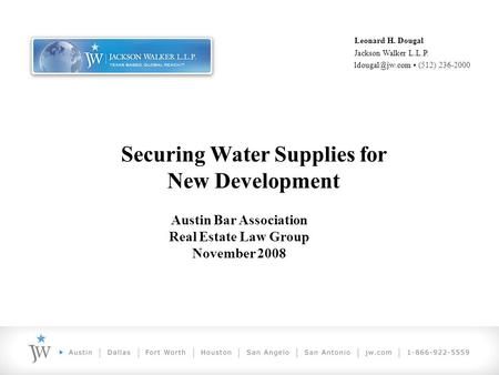 Securing Water Supplies for New Development Leonard H. Dougal Jackson Walker L.L.P. (512) 236-2000 Austin Bar Association Real Estate Law.