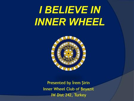 I BELIEVE IN INNER WHEEL Presented by İrem Şirin Inner Wheel Club of Beyazıt IW Dist 242, Turkey.