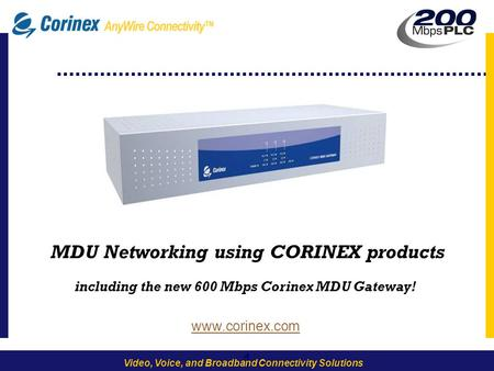 1 Video, Voice, and Broadband Connectivity Solutions -1- MDU Networking using CORINEX products including the new 600 Mbps Corinex MDU Gateway! www.corinex.com.