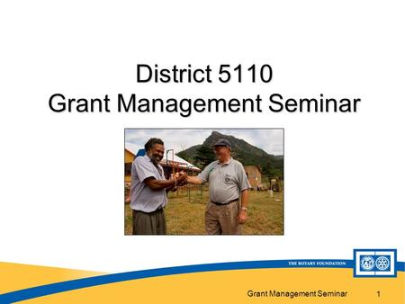Grant Management Seminar 1 District 5110 Grant Management Seminar.