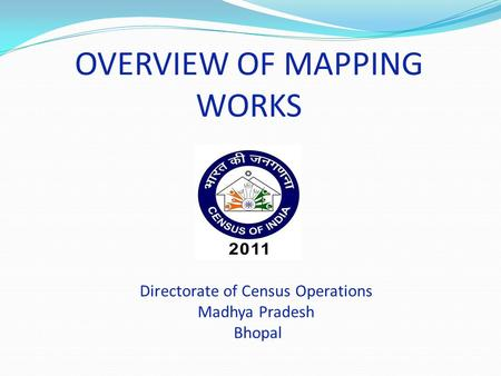 OVERVIEW OF MAPPING WORKS Directorate of Census Operations Madhya Pradesh Bhopal.