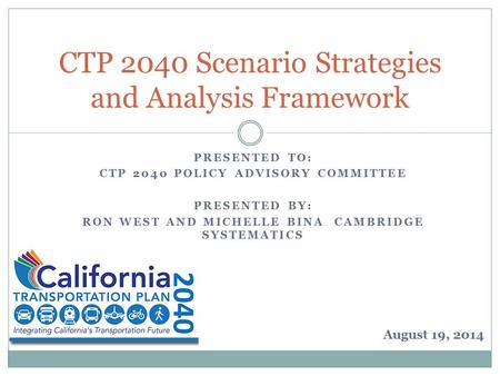PRESENTED TO: CTP 2040 POLICY ADVISORY COMMITTEE PRESENTED BY: RON WEST AND MICHELLE BINA CAMBRIDGE SYSTEMATICS CTP 2040 Scenario Strategies and Analysis.