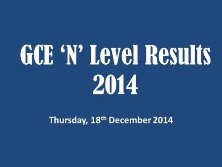GCE 'N' Level Results 2014 Thursday, 18 th December 2014.
