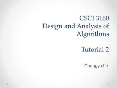 CSCI 3160 Design and Analysis of Algorithms Tutorial 2 Chengyu Lin.