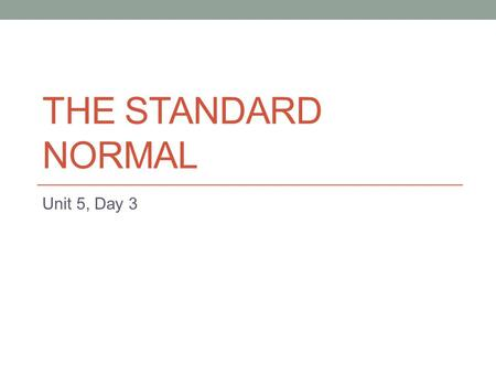 THE STANDARD NORMAL Unit 5, Day 3. Learning Goals for Today I can state the difference between a Normal Distribution and a Standard Normal Distribution.