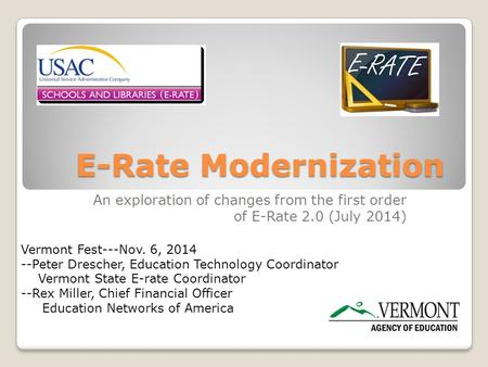 E-Rate Modernization An exploration of changes from the first order of E-Rate 2.0 (July 2014) Vermont Fest---Nov. 6, 2014 --Peter Drescher, Education Technology.