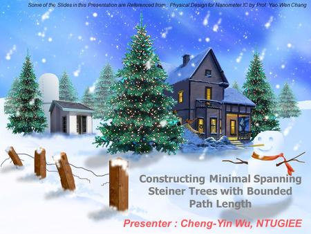 Constructing Minimal Spanning Steiner Trees with Bounded Path Length Presenter : Cheng-Yin Wu, NTUGIEE Some of the Slides in this Presentation are Referenced.