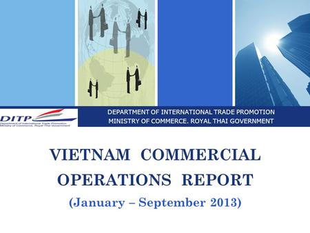 DEPARTMENT OF INTERNATIONAL TRADE PROMOTION MINISTRY OF COMMERCE. ROYAL THAI GOVERNMENT VIETNAM COMMERCIAL OPERATIONS REPORT (January – September 2013)