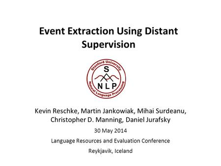 Event Extraction Using Distant Supervision Kevin Reschke, Martin Jankowiak, Mihai Surdeanu, Christopher D. Manning, Daniel Jurafsky 30 May 2014 Language.