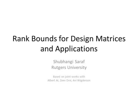 Rank Bounds for Design Matrices and Applications Shubhangi Saraf Rutgers University Based on joint works with Albert Ai, Zeev Dvir, Avi Wigderson.