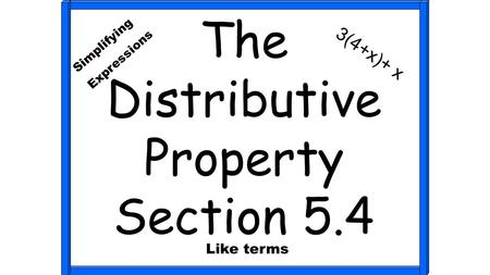 The Distributive Property Section 5.4 Simplifying Expressions 3(4+x)+ x Like terms.