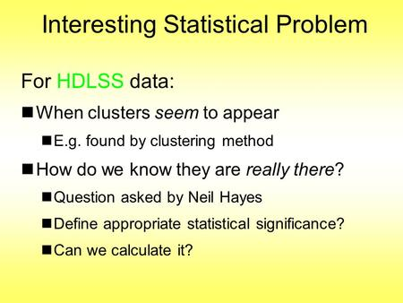 Interesting Statistical Problem For HDLSS data: When clusters seem to appear E.g. found by clustering method How do we know they are really there? Question.