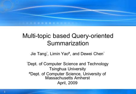 1 Multi-topic based Query-oriented Summarization Jie Tang *, Limin Yao #, and Dewei Chen * * Dept. of Computer Science and Technology Tsinghua University.