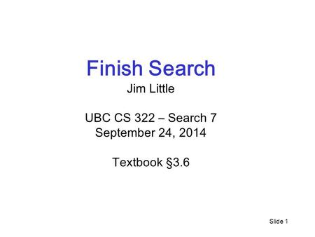 Slide 1 Finish Search Jim Little UBC CS 322 – Search 7 September 24, 2014 Textbook §3.6.