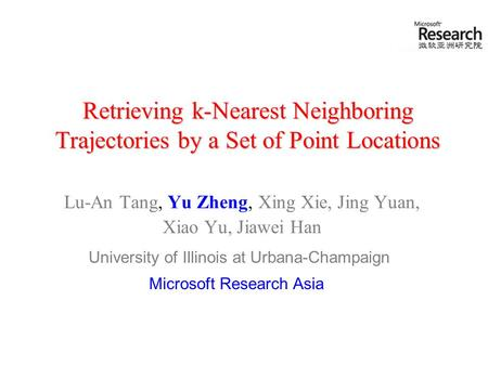 Retrieving k-Nearest Neighboring Trajectories by a Set of Point Locations Lu-An Tang, Yu Zheng, Xing Xie, Jing Yuan, Xiao Yu, Jiawei Han University of.