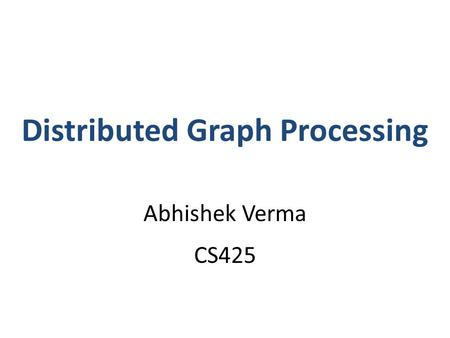 Distributed Graph Processing Abhishek Verma CS425.