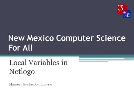 New Mexico Computer Science For All Local Variables in Netlogo Maureen Psaila-Dombrowski.