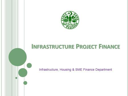 I NFRASTRUCTURE P ROJECT F INANCE Infrastructure, Housing & SME Finance Department.
