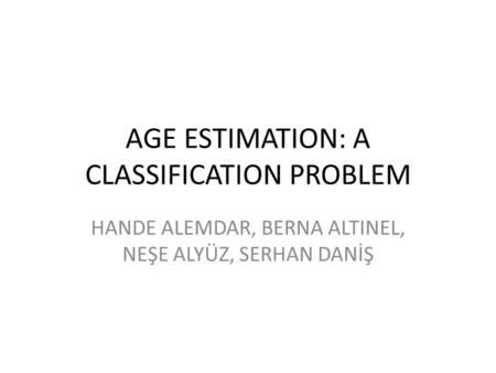 AGE ESTIMATION: A CLASSIFICATION PROBLEM HANDE ALEMDAR, BERNA ALTINEL, NEŞE ALYÜZ, SERHAN DANİŞ.