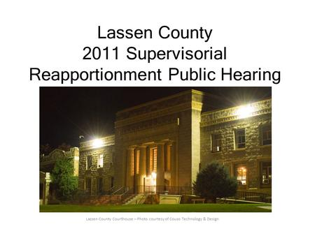 Lassen County 2011 Supervisorial Reapportionment Public Hearing Lassen County Courthouse – Photo courtesy of Couso Technology & Design.