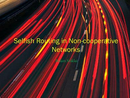 Balázs Sziklai Selfish Routing in Non-cooperative Networks.