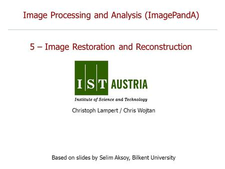Image Processing and Analysis (ImagePandA) 5 – Image Restoration and Reconstruction Christoph Lampert / Chris Wojtan Based on slides by Selim Aksoy, Bilkent.