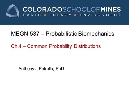 MEGN 537 – Probabilistic Biomechanics Ch.4 – Common Probability Distributions Anthony J Petrella, PhD.
