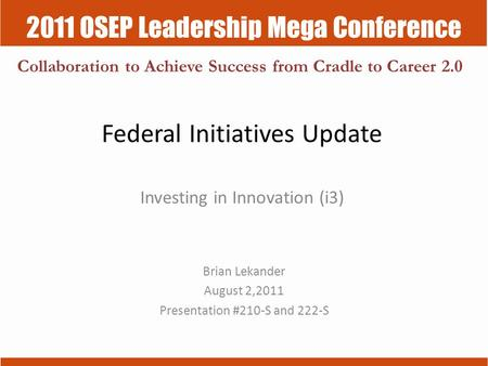 2011 OSEP Leadership Mega Conference Collaboration to Achieve Success from Cradle to Career 2.0 Federal Initiatives Update Investing in Innovation (i3)
