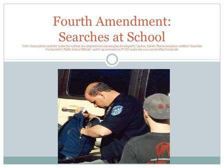 Fourth Amendment: Searches at School Note: Some photos and text in the PowerPoint are adapted from a lesson plan developed by Lindsey Kakert. The lesson.