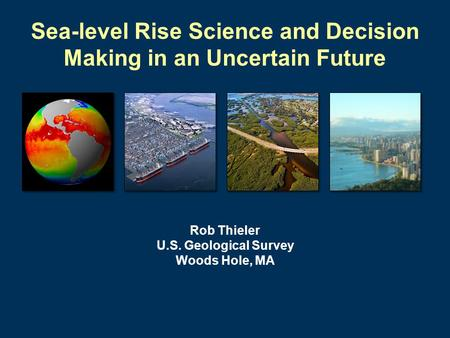 Sea-level Rise Science and Decision Making in an Uncertain Future Rob Thieler U.S. Geological Survey Woods Hole, MA.