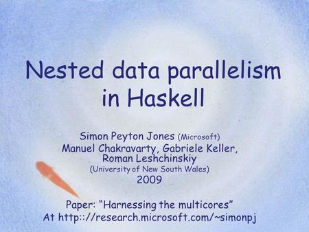 Nested data parallelism in Haskell Simon Peyton Jones (Microsoft) Manuel Chakravarty, Gabriele Keller, Roman Leshchinskiy (University of New South Wales)