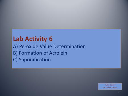 Lab Activity 6 A) Peroxide Value Determination B) Formation of Acrolein C) Saponification IUG, 2015 Dr. Tarek Zaida 1.