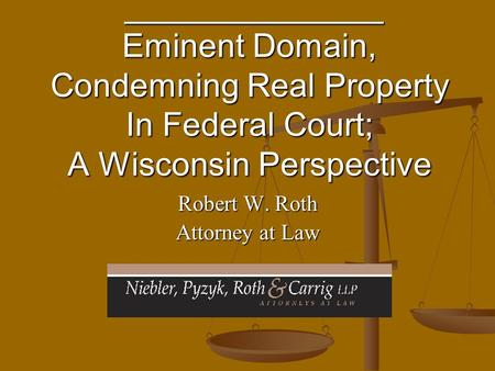 ______________ Eminent Domain, Condemning Real Property In Federal Court; A Wisconsin Perspective ______________ Eminent Domain, Condemning Real Property.