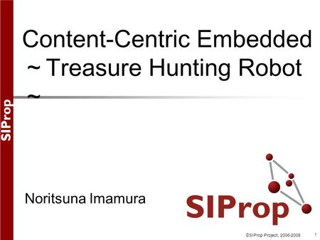 ©SIProp Project, 2006-2008 1 Content-Centric Embedded ~ Treasure Hunting Robot ~ Noritsuna Imamura.